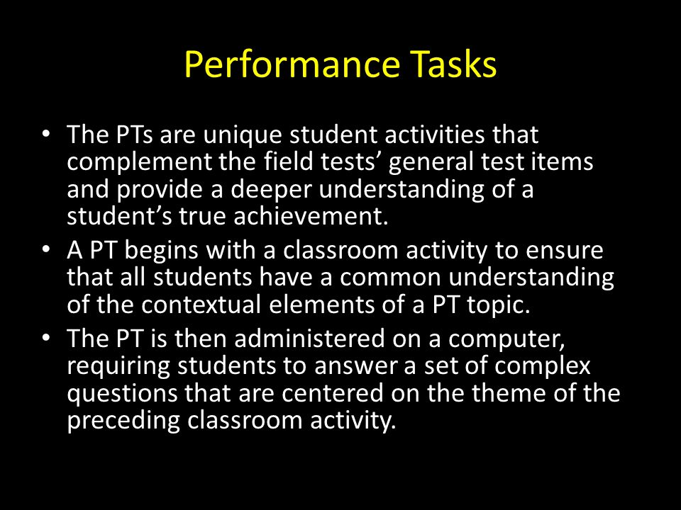 Performance Tasks The PTs are unique student activities that complement the field tests' general test items and provide a deeper understanding of a student's true achievement.