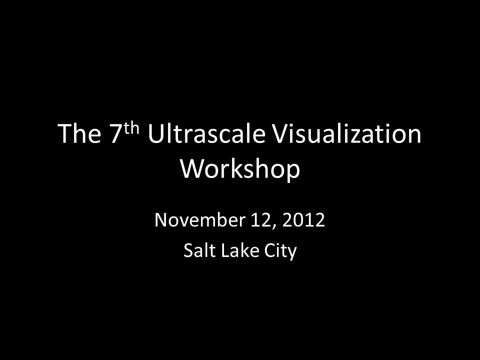 The 7 th Ultrascale Visualization Workshop November 12, 2012 Salt Lake City