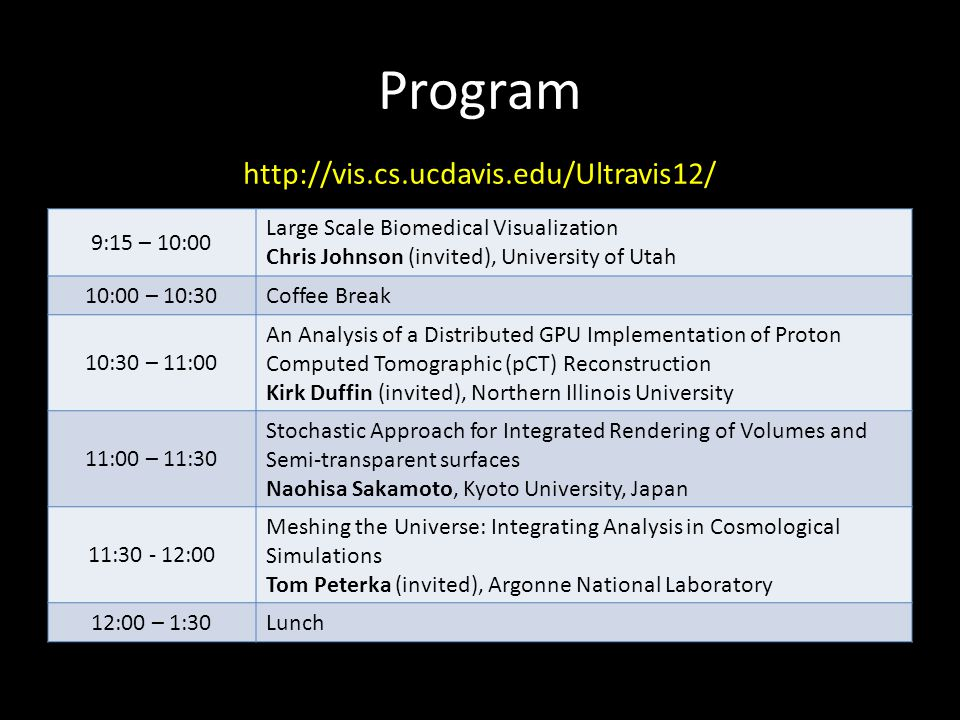 Program 9:15 – 10:00 Large Scale Biomedical Visualization Chris Johnson (invited), University of Utah 10:00 – 10:30 Coffee Break 10:30 – 11:00 An Analysis of a Distributed GPU Implementation of Proton Computed Tomographic (pCT) Reconstruction Kirk Duffin (invited), Northern Illinois University 11:00 – 11:30 Stochastic Approach for Integrated Rendering of Volumes and Semi-transparent surfaces Naohisa Sakamoto, Kyoto University, Japan 11:30 - 12:00 Meshing the Universe: Integrating Analysis in Cosmological Simulations Tom Peterka (invited), Argonne National Laboratory 12:00 – 1:30 Lunch http://vis.cs.ucdavis.edu/Ultravis12/