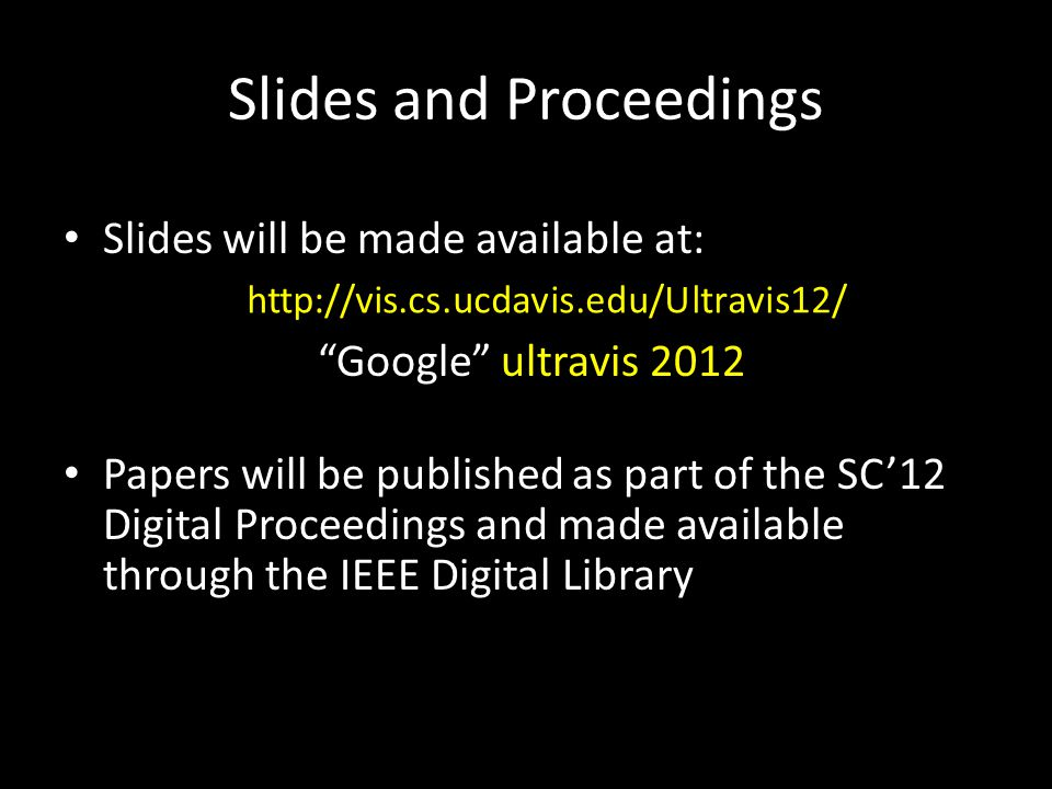 Slides and Proceedings Slides will be made available at: Google ultravis 2012 Papers will be published as part of the SC'12 Digital Proceedings and made available through the IEEE Digital Library http://vis.cs.ucdavis.edu/Ultravis12/