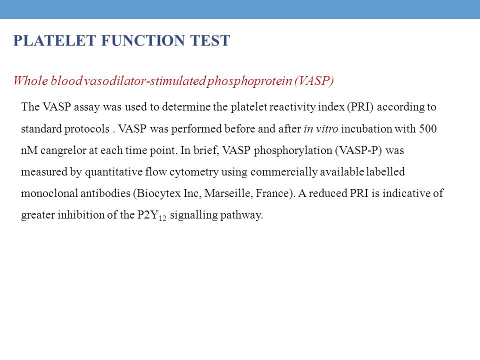 PLATELET FUNCTION TEST Whole blood vasodilator-stimulated phosphoprotein (VASP) The VASP assay was used to determine the platelet reactivity index (PR
