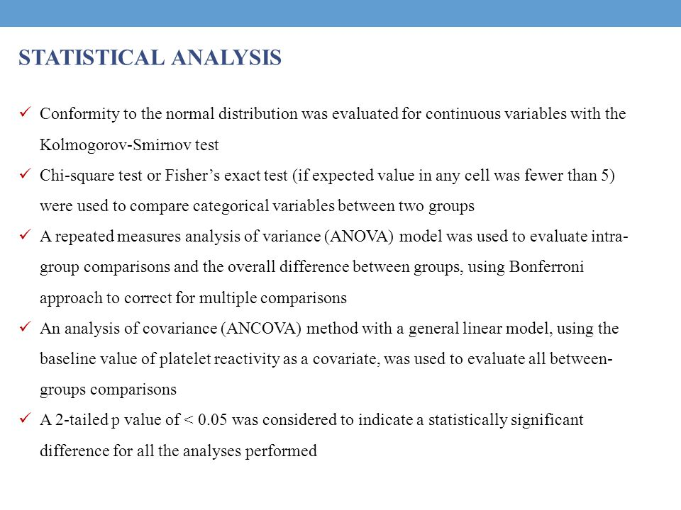 STATISTICAL ANALYSIS Conformity to the normal distribution was evaluated for continuous variables with the Kolmogorov-Smirnov test Chi-square test or Fisher's exact test (if expected value in any cell was fewer than 5) were used to compare categorical variables between two groups A repeated measures analysis of variance (ANOVA) model was used to evaluate intra- group comparisons and the overall difference between groups, using Bonferroni approach to correct for multiple comparisons An analysis of covariance (ANCOVA) method with a general linear model, using the baseline value of platelet reactivity as a covariate, was used to evaluate all between- groups comparisons A 2-tailed p value of < 0.05 was considered to indicate a statistically significant difference for all the analyses performed