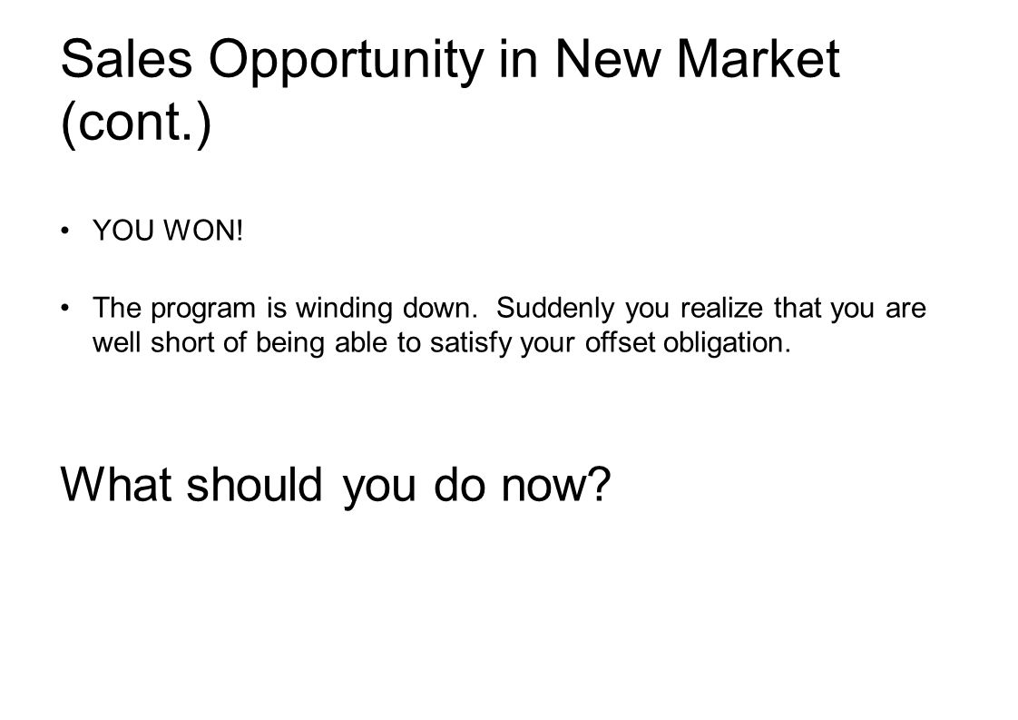 Sales Opportunity in New Market (cont.) YOU WON. The program is winding down.