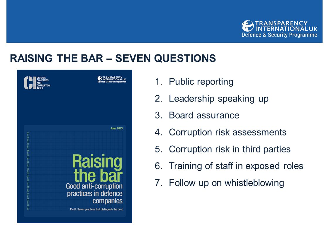 RAISING THE BAR – SEVEN QUESTIONS 1.Public reporting 2.Leadership speaking up 3.Board assurance 4.Corruption risk assessments 5.Corruption risk in third parties 6.Training of staff in exposed roles 7.Follow up on whistleblowing