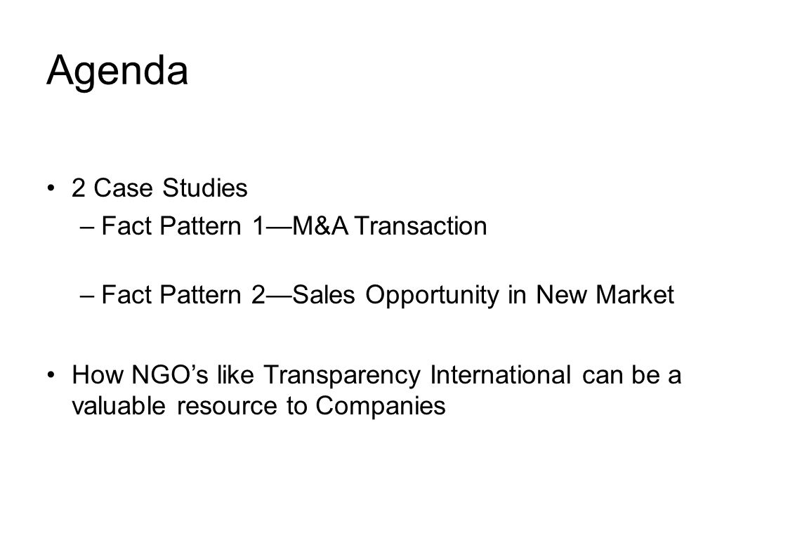Agenda 2 Case Studies –Fact Pattern 1—M&A Transaction –Fact Pattern 2—Sales Opportunity in New Market How NGO's like Transparency International can be a valuable resource to Companies