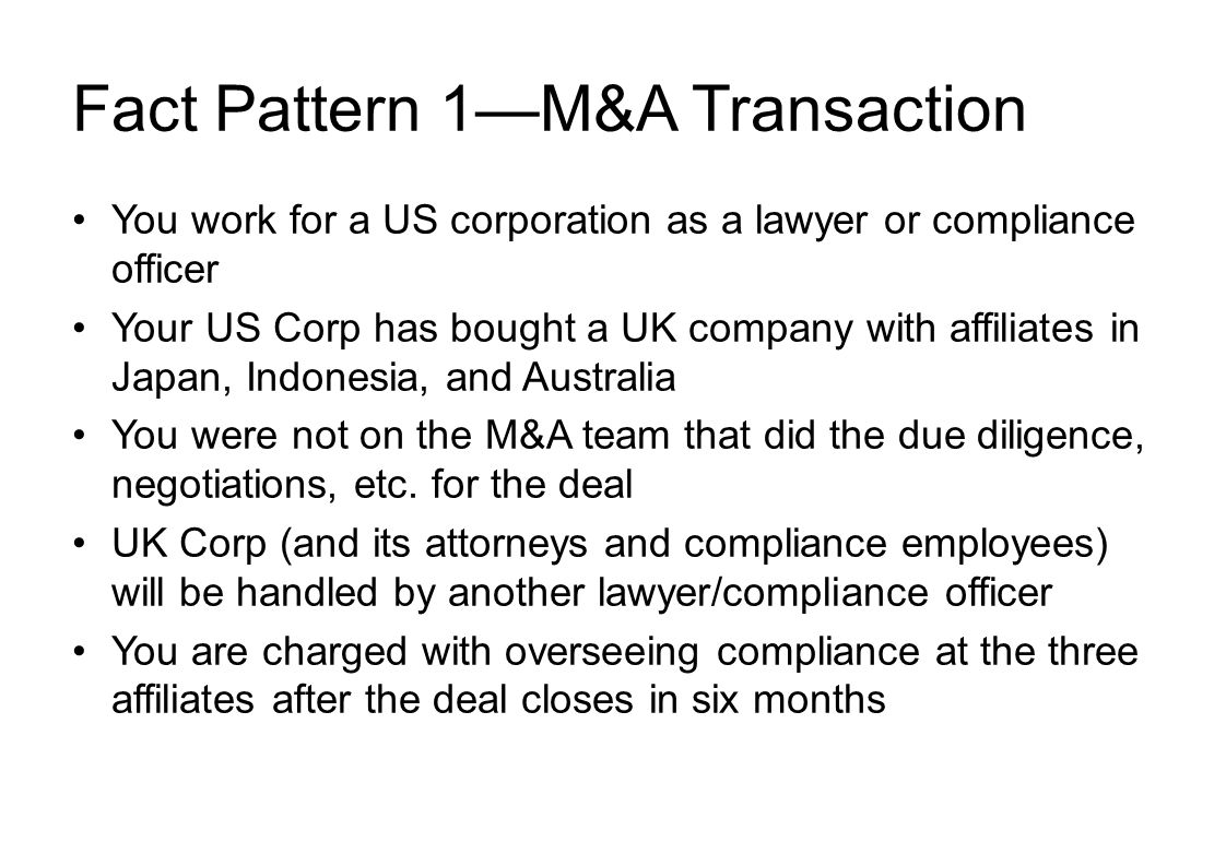 Fact Pattern 1—M&A Transaction You work for a US corporation as a lawyer or compliance officer Your US Corp has bought a UK company with affiliates in Japan, Indonesia, and Australia You were not on the M&A team that did the due diligence, negotiations, etc.