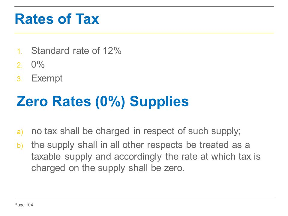 Page 104 Rates of Tax 1. Standard rate of 12% 2. 0% 3. Exempt Zero Rates (0%) Supplies a) no tax shall be charged in respect of such supply; b) the su