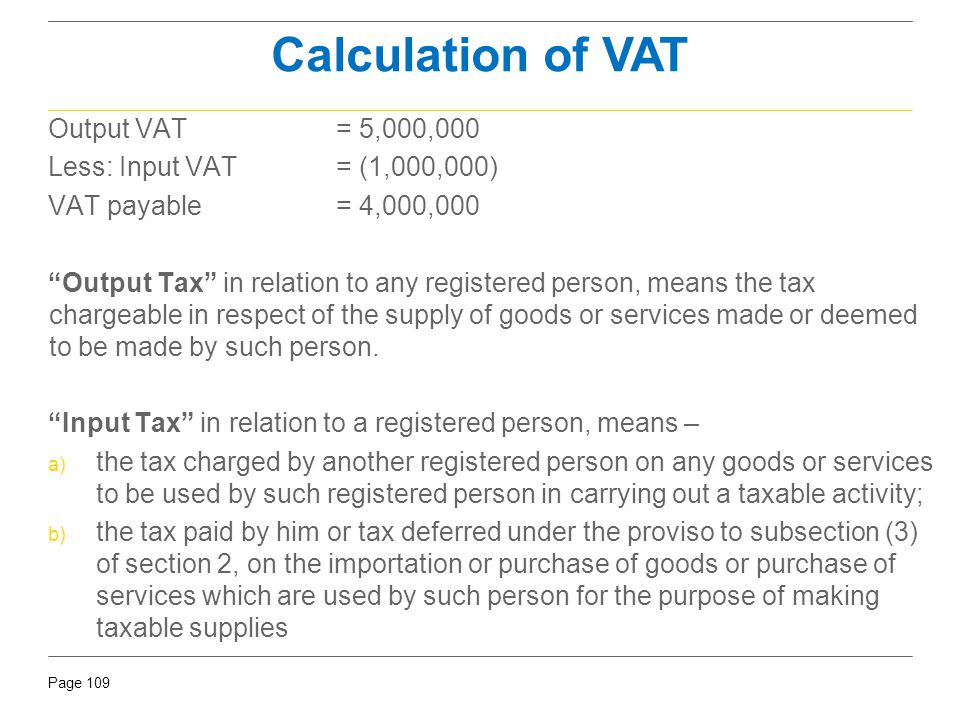 """Page 109 Calculation of VAT Output VAT= 5,000,000 Less: Input VAT = (1,000,000) VAT payable= 4,000,000 """"Output Tax"""" in relation to any registered pers"""