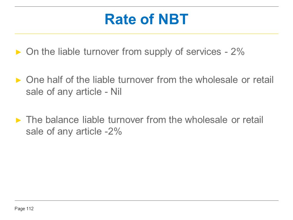 Page 112 Rate of NBT ► On the liable turnover from supply of services - 2% ► One half of the liable turnover from the wholesale or retail sale of any
