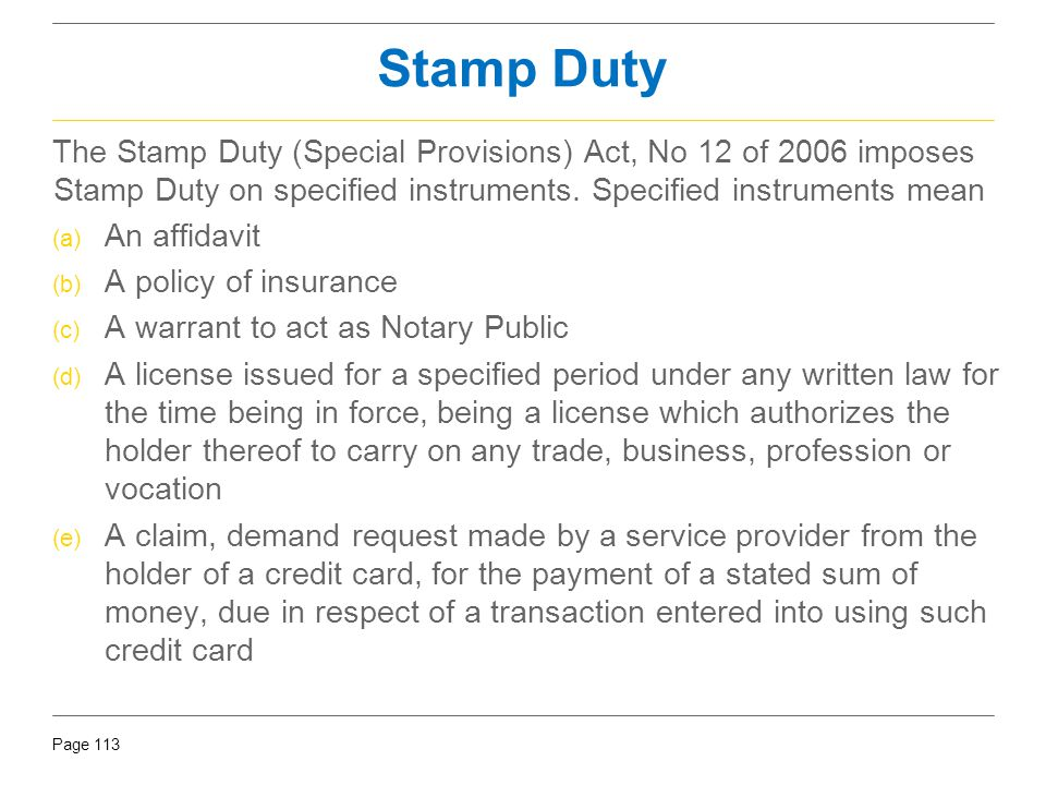 Page 113 Stamp Duty The Stamp Duty (Special Provisions) Act, No 12 of 2006 imposes Stamp Duty on specified instruments. Specified instruments mean (a)