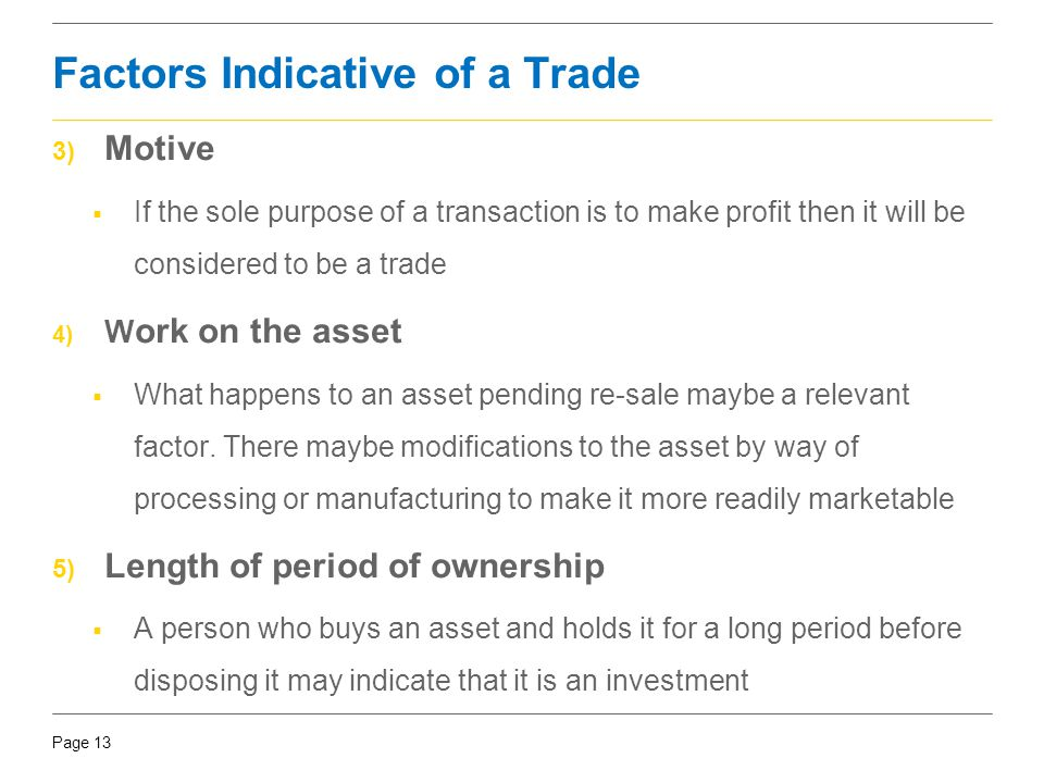 Page 13 Factors Indicative of a Trade 3) Motive  If the sole purpose of a transaction is to make profit then it will be considered to be a trade 4) W