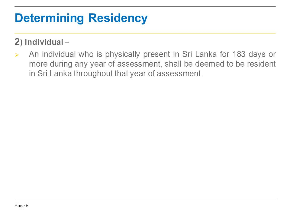 Page 5 Determining Residency 2 ) Individual –  An individual who is physically present in Sri Lanka for 183 days or more during any year of assessmen
