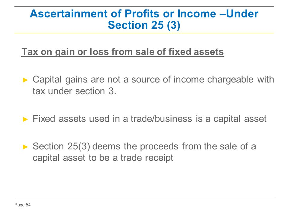 Page 54 Tax on gain or loss from sale of fixed assets ► Capital gains are not a source of income chargeable with tax under section 3. ► Fixed assets u