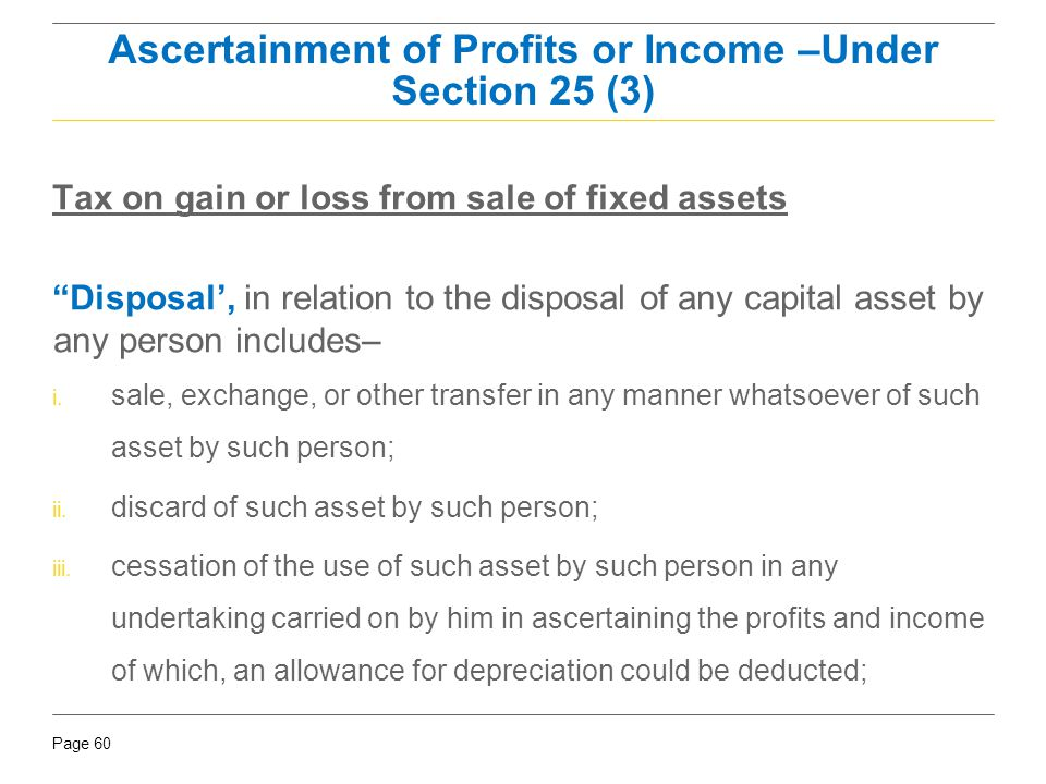 """Page 60 Tax on gain or loss from sale of fixed assets """"Disposal', in relation to the disposal of any capital asset by any person includes– i. sale, ex"""