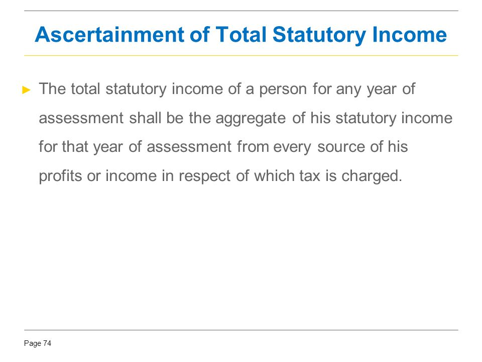 Page 74 Ascertainment of Total Statutory Income ► The total statutory income of a person for any year of assessment shall be the aggregate of his stat