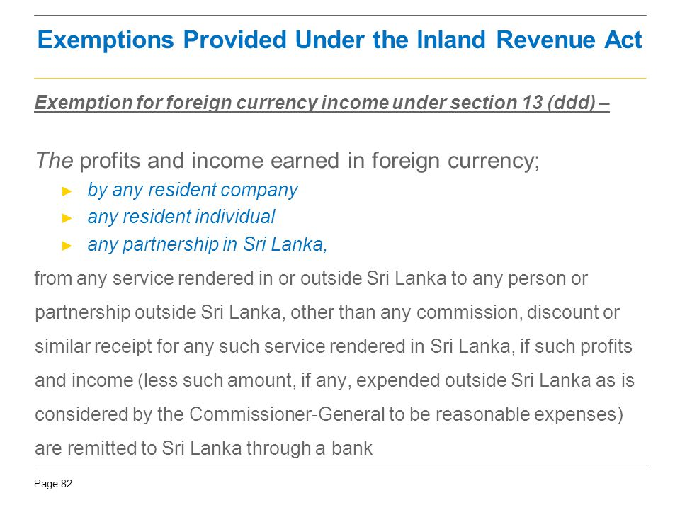 Page 82 Exemptions Provided Under the Inland Revenue Act Exemption for foreign currency income under section 13 (ddd) – The profits and income earned