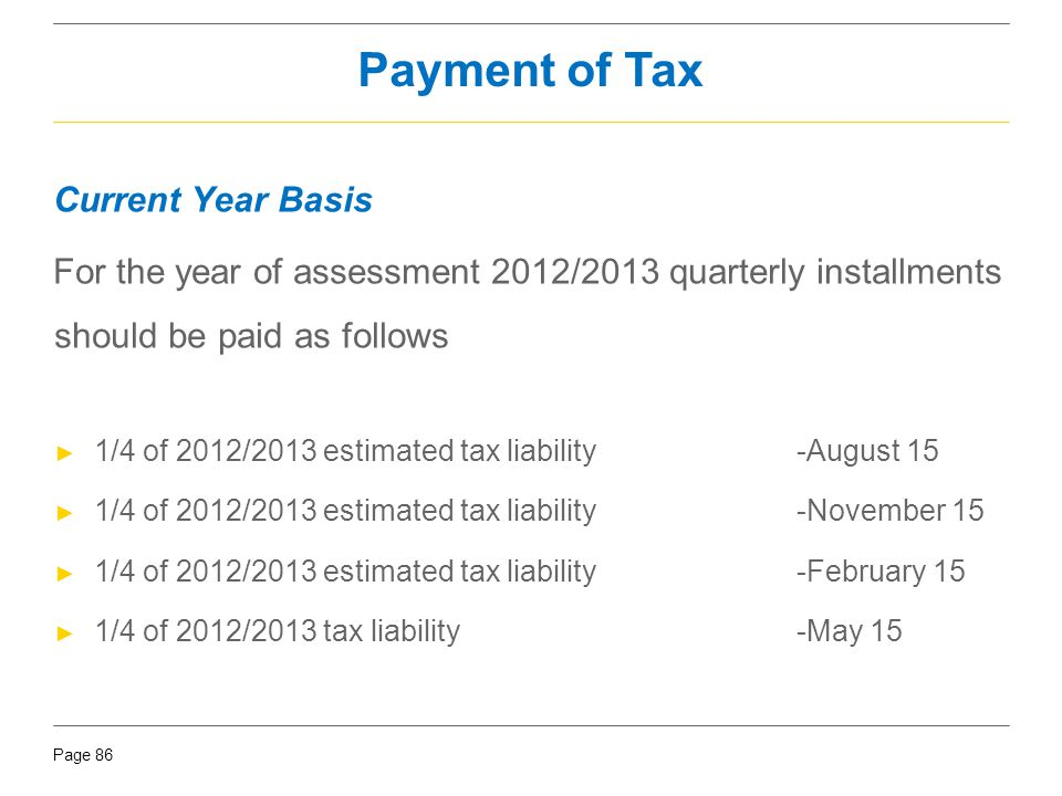 Page 86 Current Year Basis For the year of assessment 2012/2013 quarterly installments should be paid as follows ► 1/4 of 2012/2013 estimated tax liab