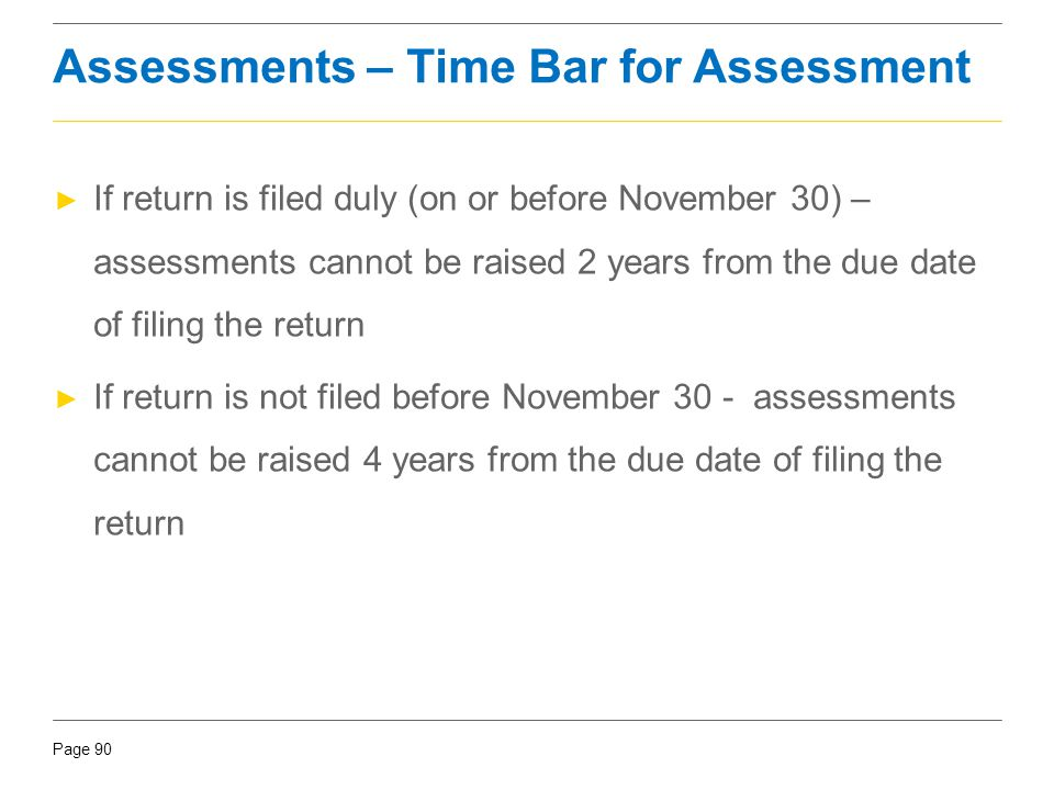 Page 90 Assessments – Time Bar for Assessment ► If return is filed duly (on or before November 30) – assessments cannot be raised 2 years from the due