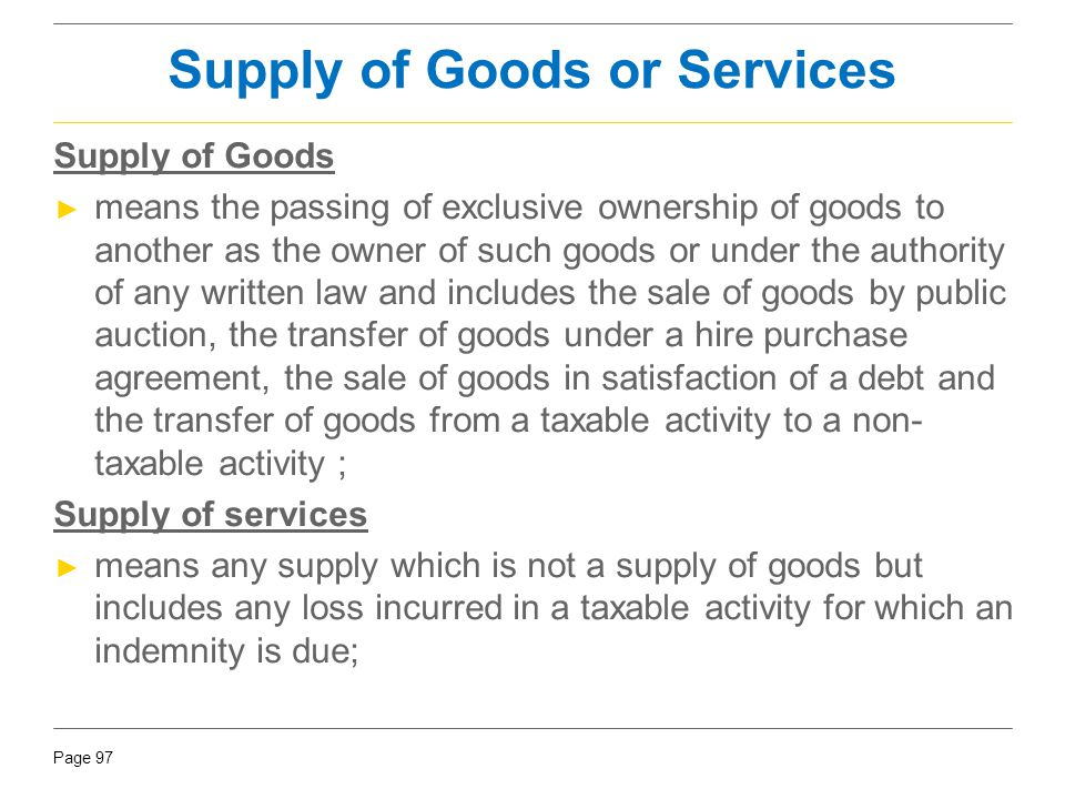 Page 97 Supply of Goods or Services Supply of Goods ► means the passing of exclusive ownership of goods to another as the owner of such goods or under
