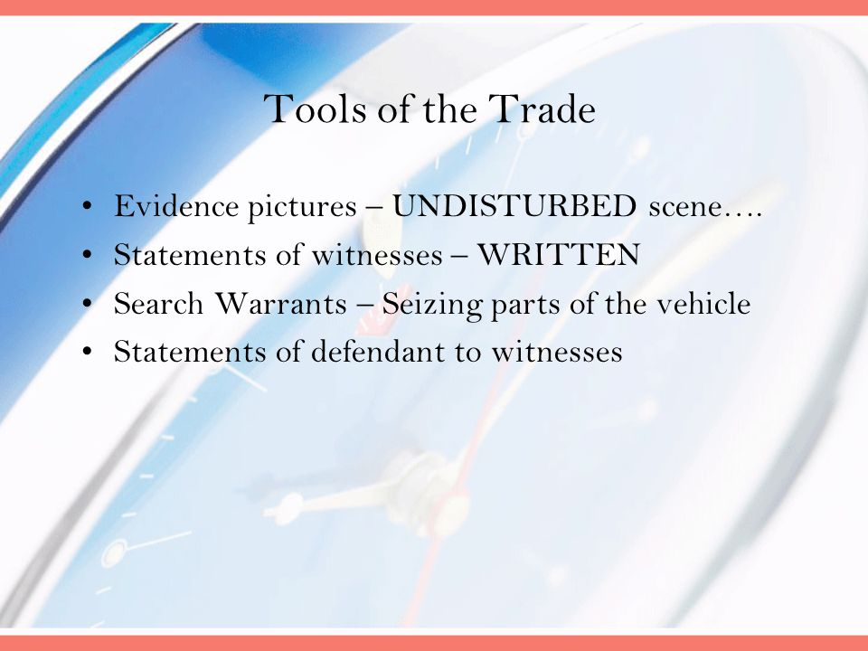 Tools of the Trade Evidence pictures – UNDISTURBED scene…. Statements of witnesses – WRITTEN Search Warrants – Seizing parts of the vehicle Statements