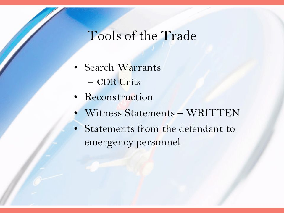 Tools of the Trade Search Warrants –CDR Units Reconstruction Witness Statements – WRITTEN Statements from the defendant to emergency personnel