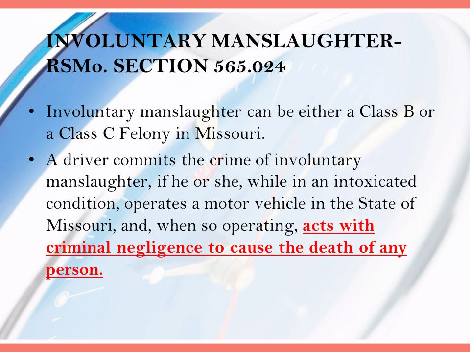 INVOLUNTARY MANSLAUGHTER- RSMo. SECTION 565.024 Involuntary manslaughter can be either a Class B or a Class C Felony in Missouri. A driver commits the