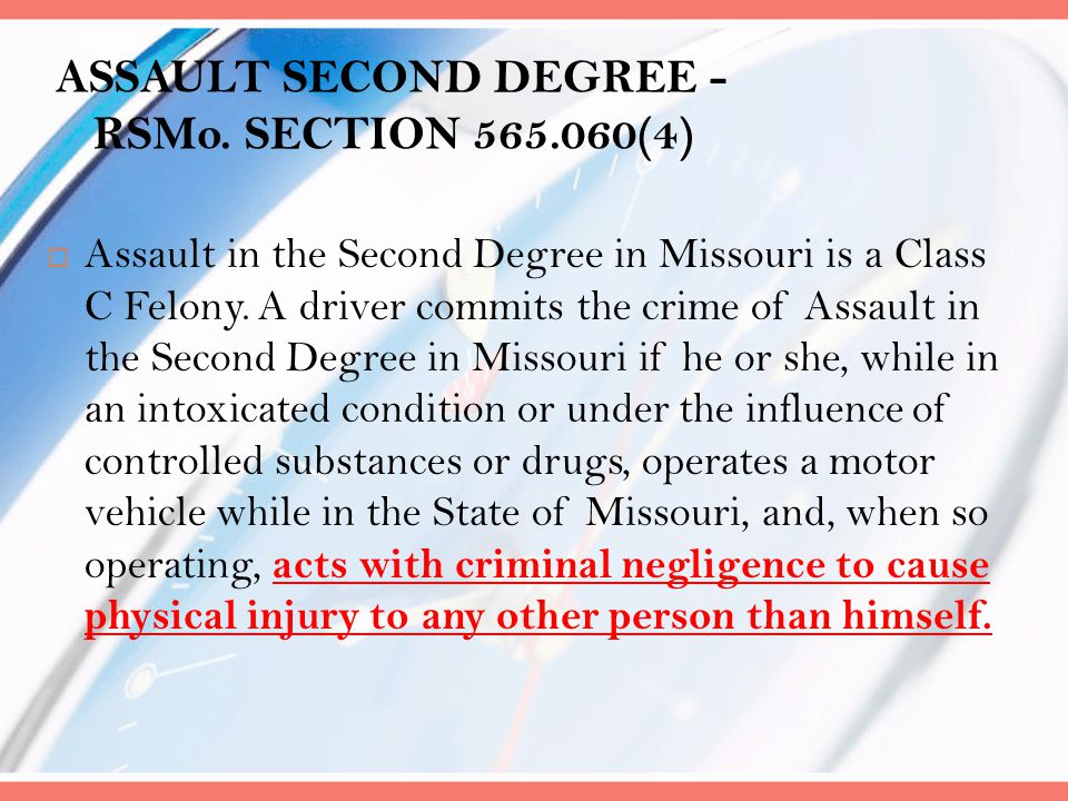 ASSAULT SECOND DEGREE - RSMo. SECTION 565.060(4)  Assault in the Second Degree in Missouri is a Class C Felony. A driver commits the crime of Assault