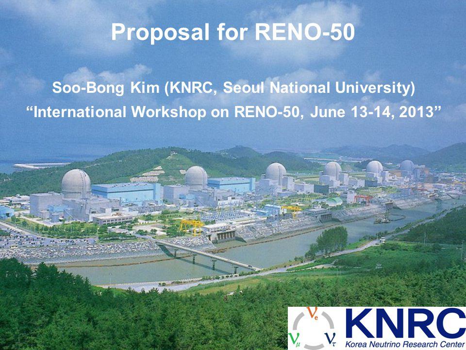 Proposal for RENO-50 Soo-Bong Kim (KNRC, Seoul National University) International Workshop on RENO-50, June 13-14, 2013