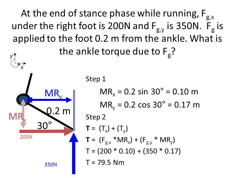 Step 1 MR x = 0.2 sin 30° = 0.10 m MR y = 0.2 cos 30° = 0.17 m Step 2 T = (T x ) + (T y ) T = (F g,x *MR x ) + (F g,y * MR y ) T = (200 * 0.10) + (350
