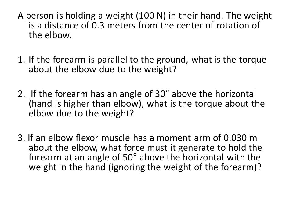 A person is holding a weight (100 N) in their hand. The weight is a distance of 0.3 meters from the center of rotation of the elbow. 1.If the forearm