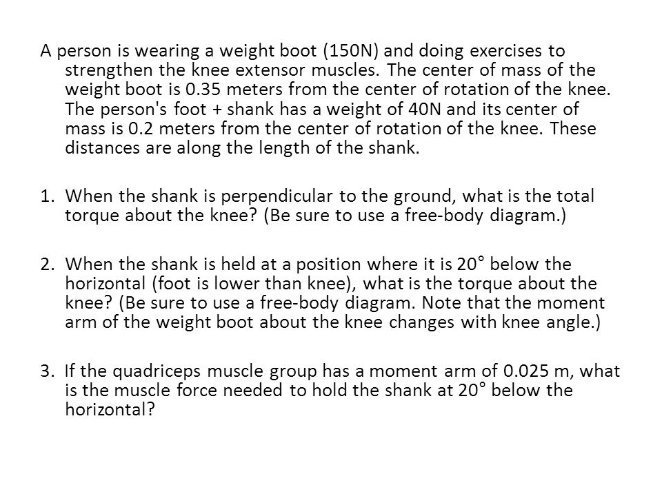 A person is wearing a weight boot (150N) and doing exercises to strengthen the knee extensor muscles. The center of mass of the weight boot is 0.35 me