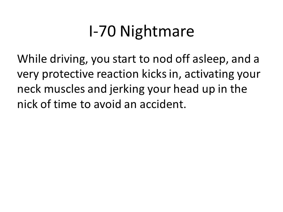 I-70 Nightmare While driving, you start to nod off asleep, and a very protective reaction kicks in, activating your neck muscles and jerking your head