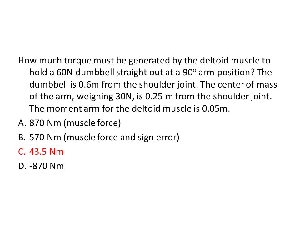 How much torque must be generated by the deltoid muscle to hold a 60N dumbbell straight out at a 90 o arm position? The dumbbell is 0.6m from the shou
