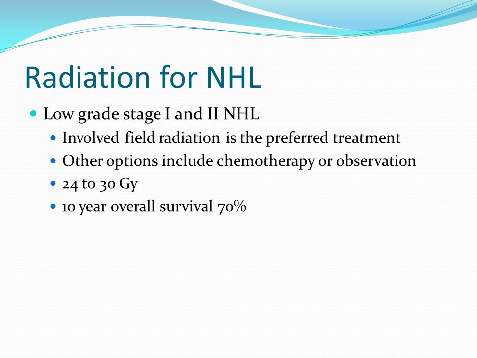 Radiation for NHL Low grade stage I and II NHL Involved field radiation is the preferred treatment Other options include chemotherapy or observation 24 to 30 Gy 10 year overall survival 70%