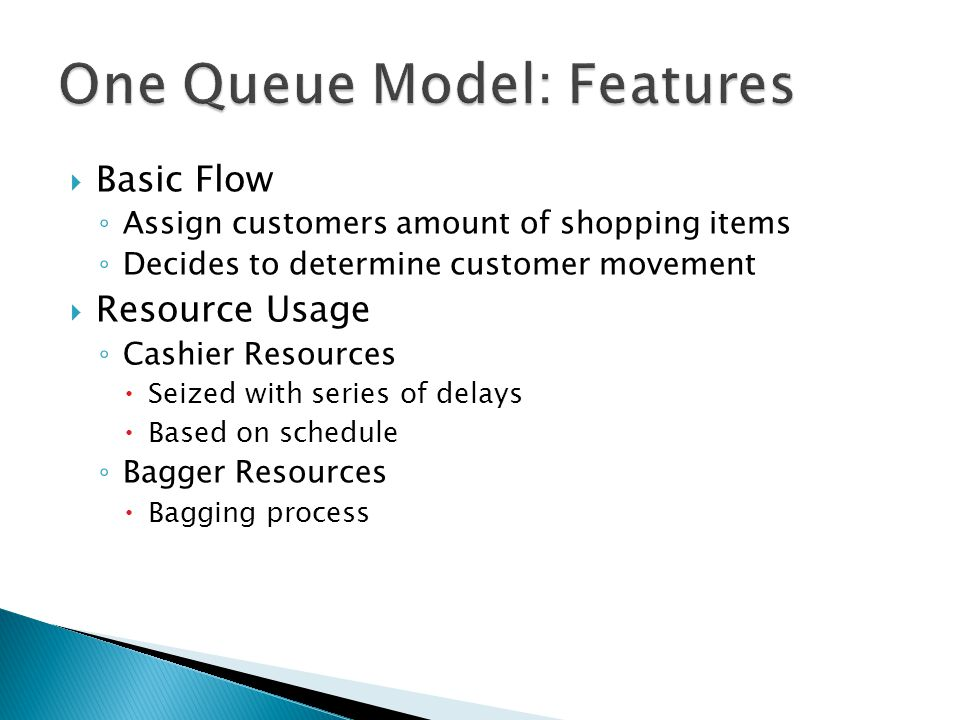  Basic Flow ◦ Assign customers amount of shopping items ◦ Decides to determine customer movement  Resource Usage ◦ Cashier Resources  Seized with series of delays  Based on schedule ◦ Bagger Resources  Bagging process