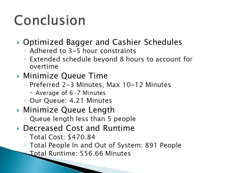  Optimized Bagger and Cashier Schedules ◦ Adhered to 3-5 hour constraints ◦ Extended schedule beyond 8 hours to account for overtime  Minimize Queue Time ◦ Preferred 2-3 Minutes, Max 10-12 Minutes  Average of 6-7 Minutes ◦ Our Queue: 4.21 Minutes  Minimize Queue Length ◦ Queue length less than 5 people  Decreased Cost and Runtime ◦ Total Cost: $470.84 ◦ Total People In and Out of System: 891 People ◦ Total Runtime: 556.66 Minutes