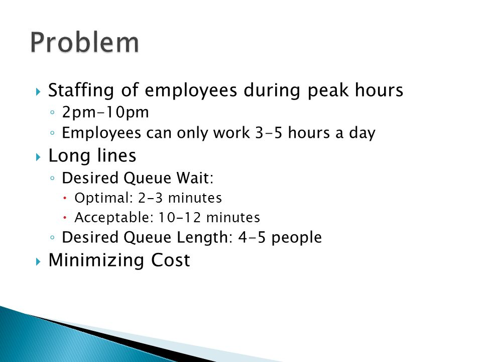  Staffing of employees during peak hours ◦ 2pm-10pm ◦ Employees can only work 3-5 hours a day  Long lines ◦ Desired Queue Wait:  Optimal: 2-3 minutes  Acceptable: 10-12 minutes ◦ Desired Queue Length: 4-5 people  Minimizing Cost