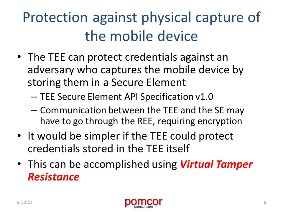 Protection against physical capture of the mobile device The TEE can protect credentials against an adversary who captures the mobile device by storing them in a Secure Element – TEE Secure Element API Specification v1.0 – Communication between the TEE and the SE may have to go through the REE, requiring encryption It would be simpler if the TEE could protect credentials stored in the TEE itself This can be accomplished using Virtual Tamper Resistance 9/30/148