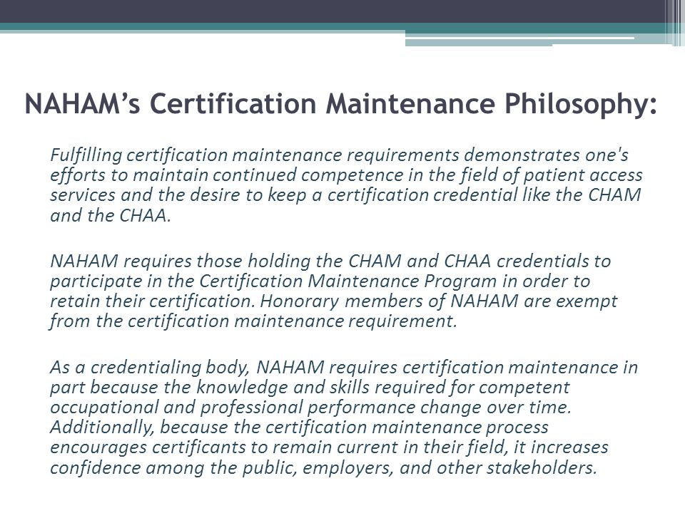 NAHAM's Certification Maintenance Philosophy: Fulfilling certification maintenance requirements demonstrates one s efforts to maintain continued competence in the field of patient access services and the desire to keep a certification credential like the CHAM and the CHAA.