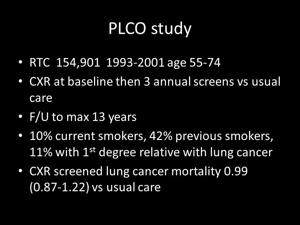 PLCO study RTC 154,901 1993-2001 age 55-74 CXR at baseline then 3 annual screens vs usual care F/U to max 13 years 10% current smokers, 42% previous smokers, 11% with 1 st degree relative with lung cancer CXR screened lung cancer mortality 0.99 (0.87-1.22) vs usual care