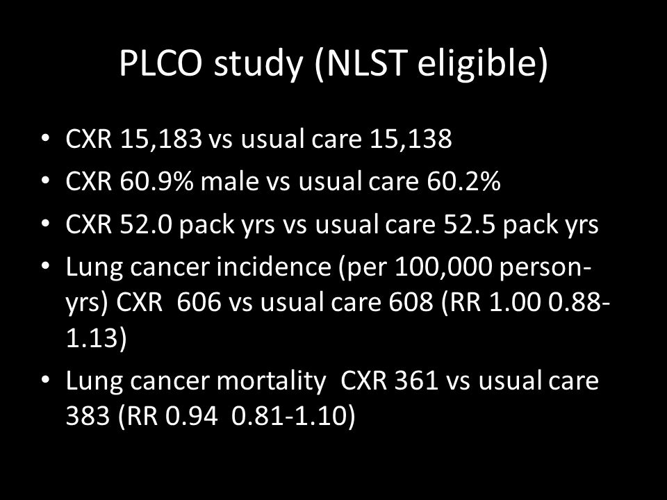 PLCO study (NLST eligible) CXR 15,183 vs usual care 15,138 CXR 60.9% male vs usual care 60.2% CXR 52.0 pack yrs vs usual care 52.5 pack yrs Lung cancer incidence (per 100,000 person- yrs) CXR 606 vs usual care 608 (RR 1.00 0.88- 1.13) Lung cancer mortality CXR 361 vs usual care 383 (RR 0.94 0.81-1.10)
