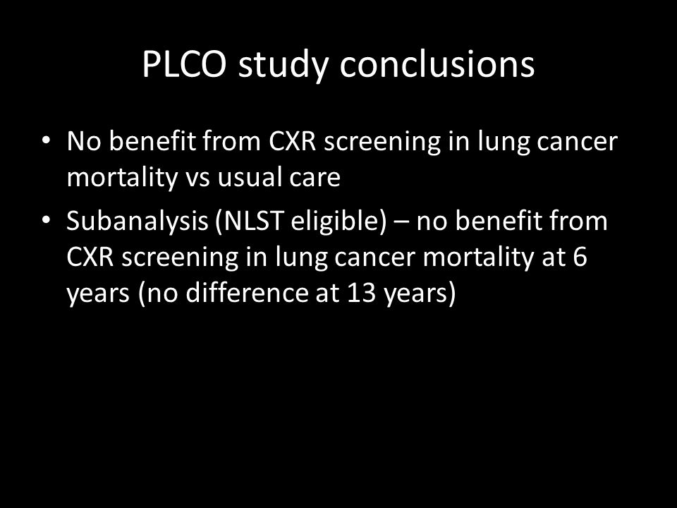PLCO study conclusions No benefit from CXR screening in lung cancer mortality vs usual care Subanalysis (NLST eligible) – no benefit from CXR screening in lung cancer mortality at 6 years (no difference at 13 years)
