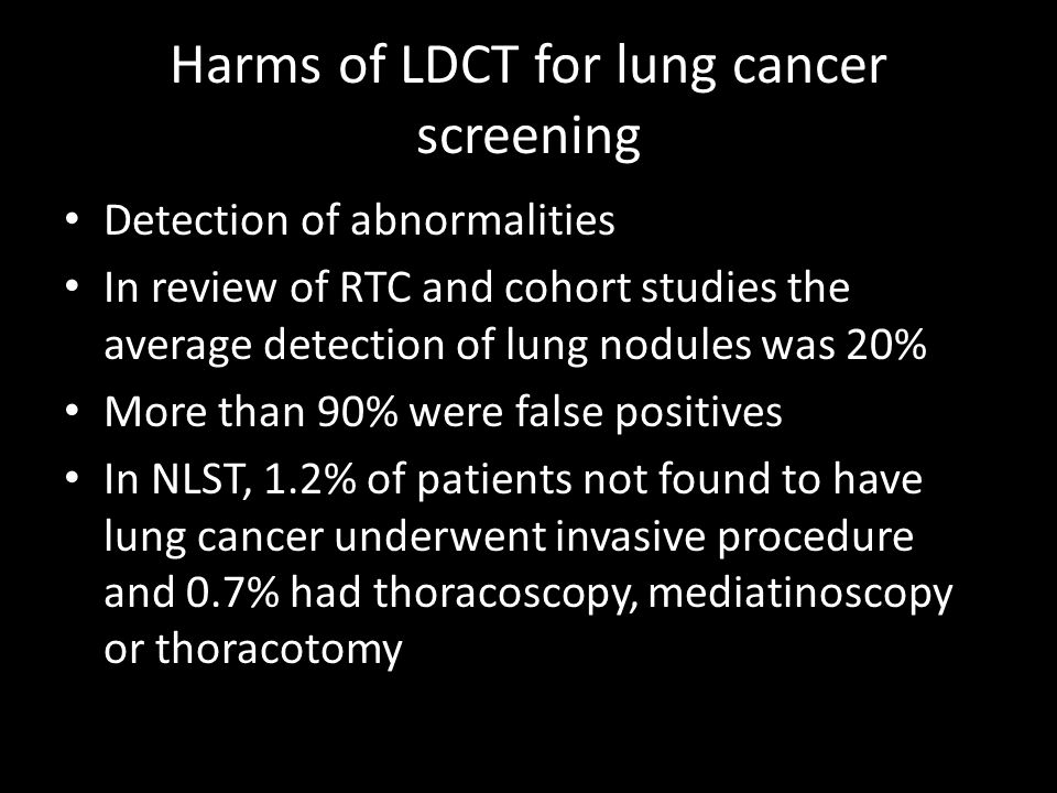 Harms of LDCT for lung cancer screening Detection of abnormalities In review of RTC and cohort studies the average detection of lung nodules was 20% More than 90% were false positives In NLST, 1.2% of patients not found to have lung cancer underwent invasive procedure and 0.7% had thoracoscopy, mediatinoscopy or thoracotomy