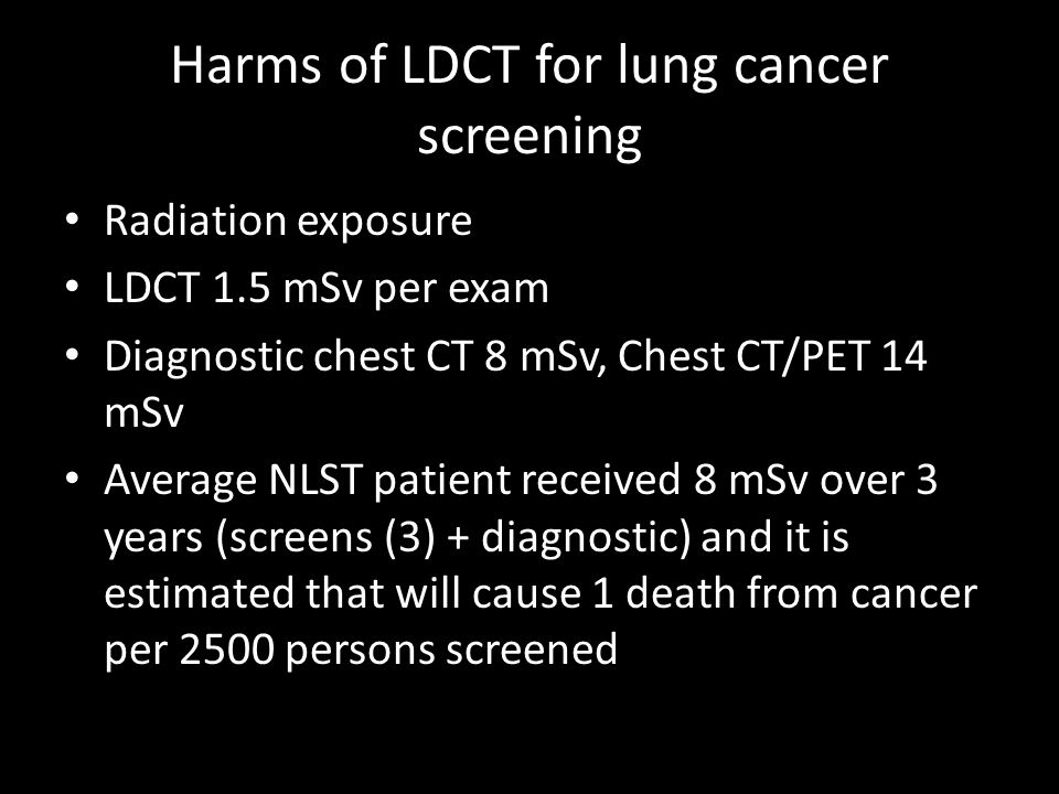 Harms of LDCT for lung cancer screening Radiation exposure LDCT 1.5 mSv per exam Diagnostic chest CT 8 mSv, Chest CT/PET 14 mSv Average NLST patient received 8 mSv over 3 years (screens (3) + diagnostic) and it is estimated that will cause 1 death from cancer per 2500 persons screened