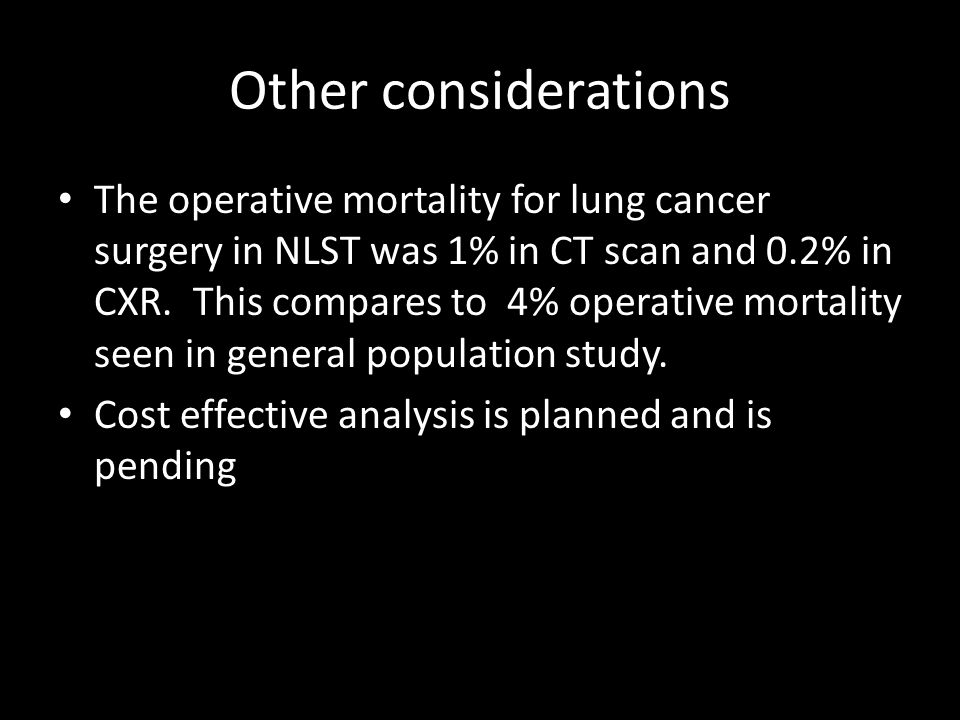 Other considerations The operative mortality for lung cancer surgery in NLST was 1% in CT scan and 0.2% in CXR.