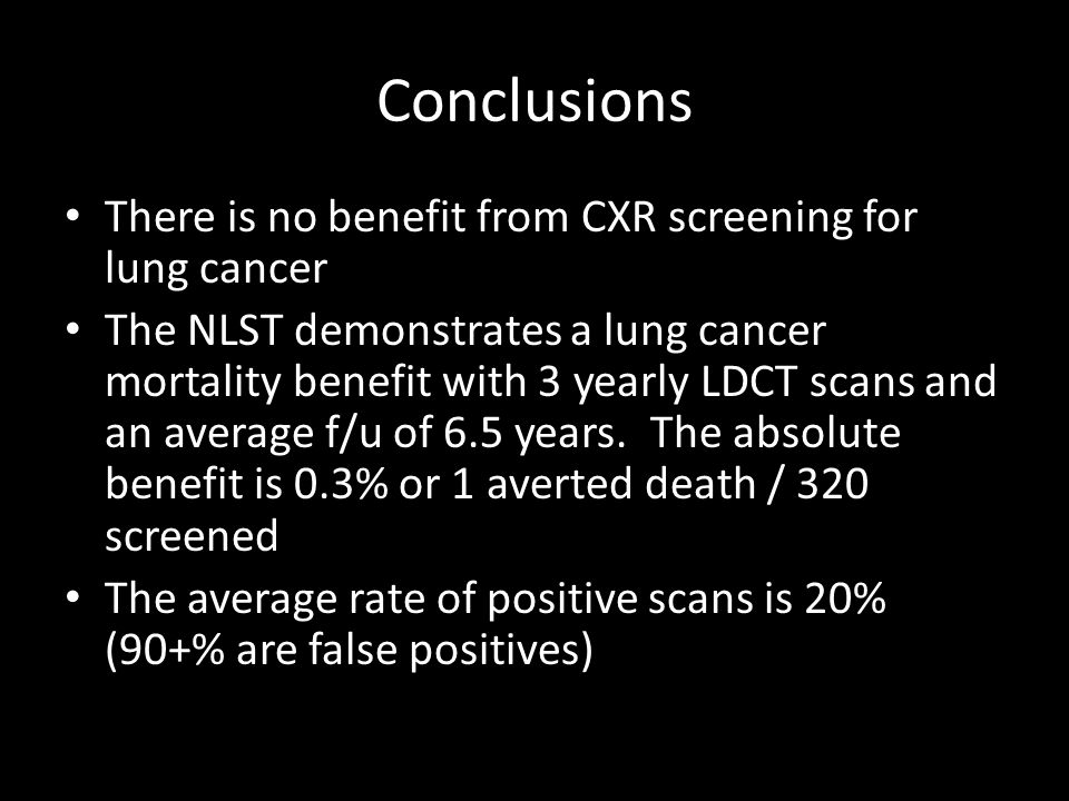 Conclusions There is no benefit from CXR screening for lung cancer The NLST demonstrates a lung cancer mortality benefit with 3 yearly LDCT scans and an average f/u of 6.5 years.