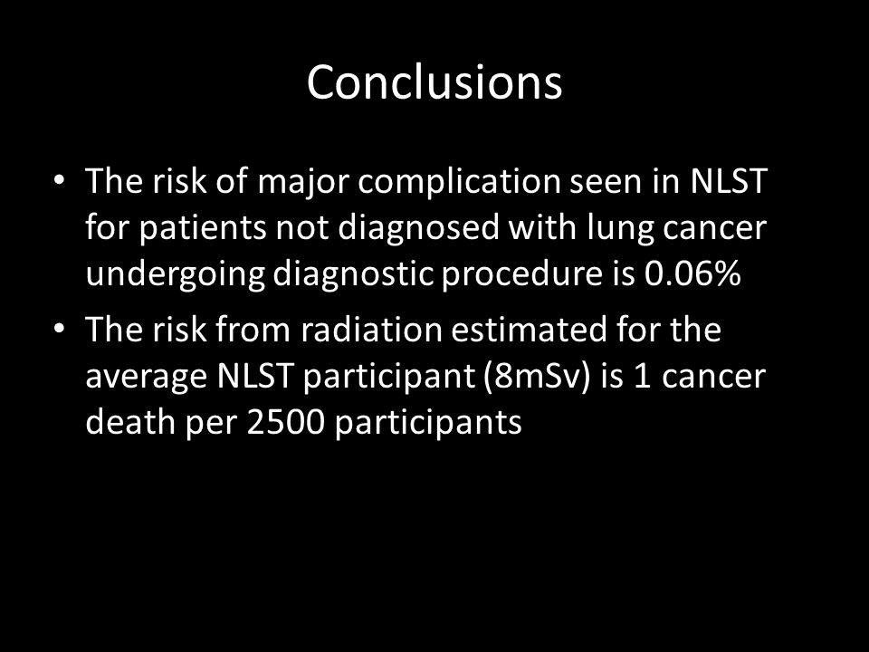 Conclusions The risk of major complication seen in NLST for patients not diagnosed with lung cancer undergoing diagnostic procedure is 0.06% The risk from radiation estimated for the average NLST participant (8mSv) is 1 cancer death per 2500 participants