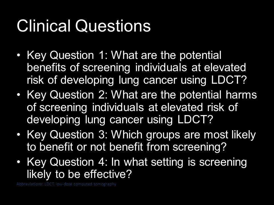 Clinical Questions Key Question 1: What are the potential benefits of screening individuals at elevated risk of developing lung cancer using LDCT.