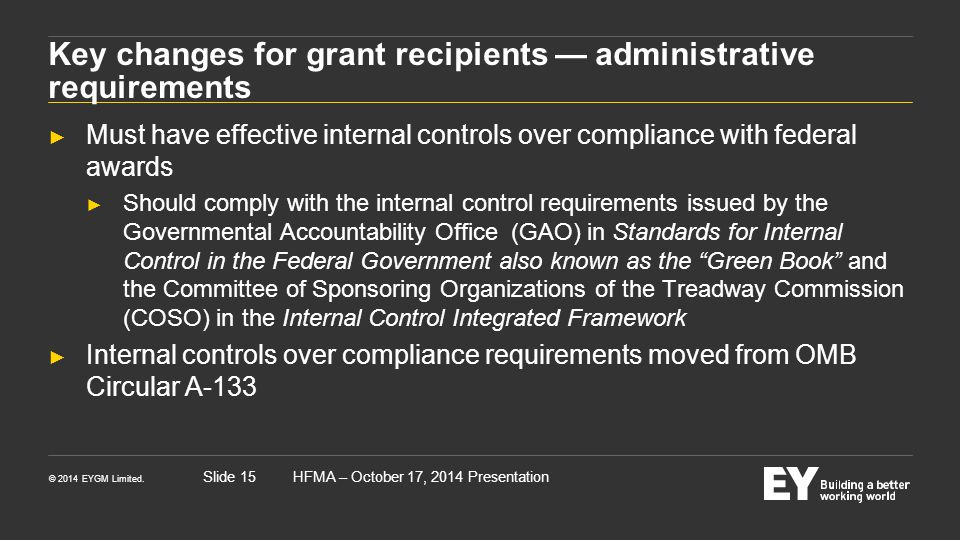 © 2014 EYGM Limited. HFMA – October 17, 2014 PresentationSlide 15 Key changes for grant recipients — administrative requirements ► Must have effective