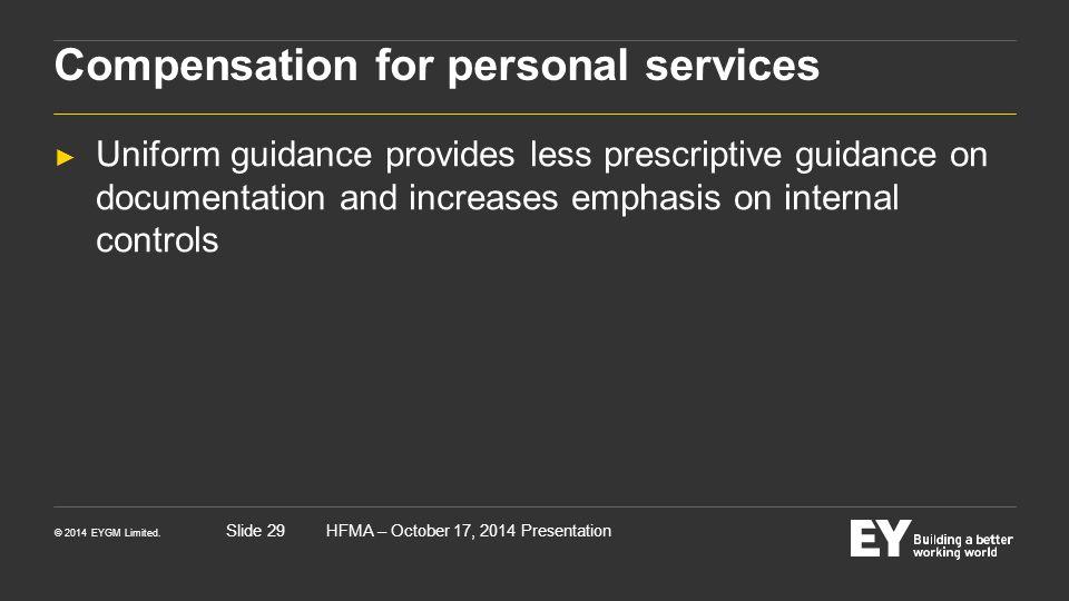 © 2014 EYGM Limited. HFMA – October 17, 2014 PresentationSlide 29 Compensation for personal services ► Uniform guidance provides less prescriptive gui